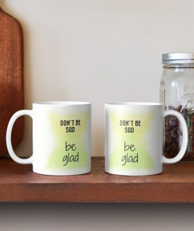 Don't be sad, be glad inspirational coffee mugs